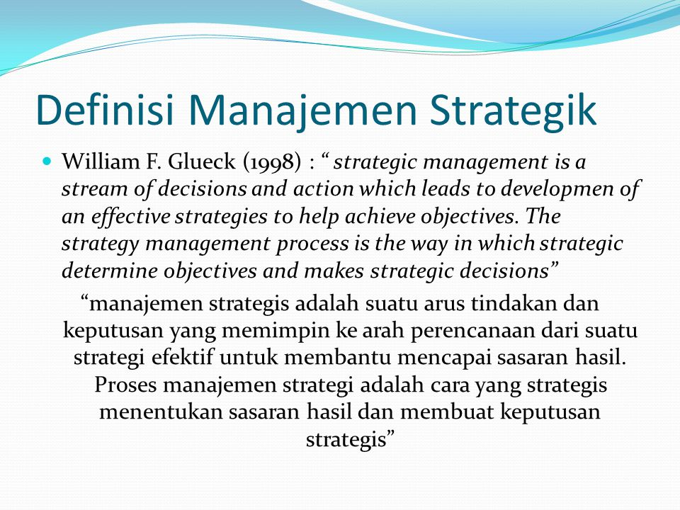 "Definisi Manajemen Strategik  William F. Glueck (1998) : "" strategic management is a stream of decisions and action which leads to developmen of an e"