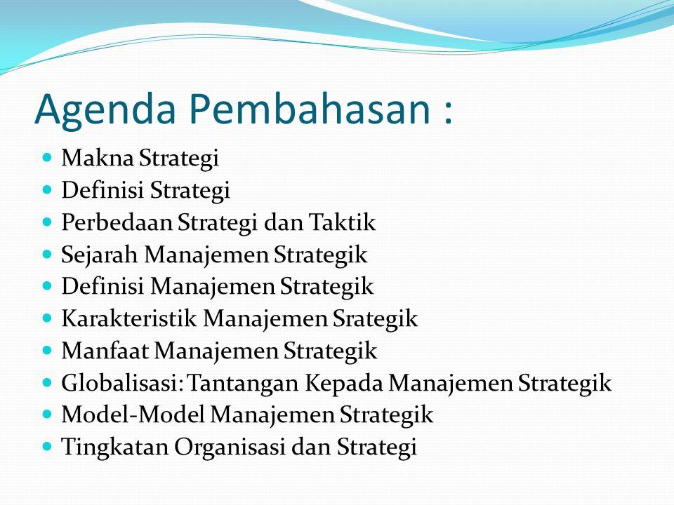 Agenda Pembahasan :  Makna Strategi  Definisi Strategi  Perbedaan Strategi dan Taktik  Sejarah Manajemen Strategik  Definisi Manajemen Strategik