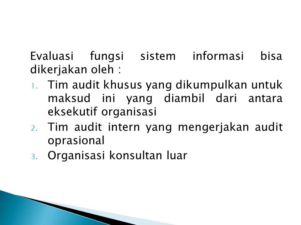 Evaluasi fungsi sistem informasi bisa dikerjakan oleh : 1. Tim audit khusus yang dikumpulkan untuk maksud ini yang diambil dari antara eksekutif organ