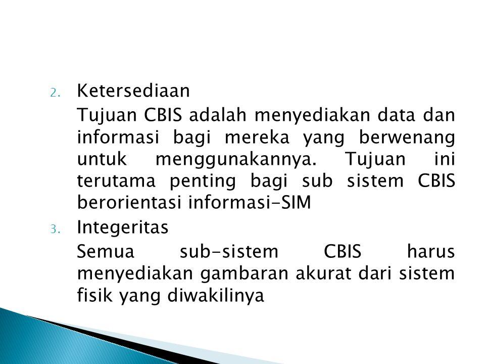 2. Ketersediaan Tujuan CBIS adalah menyediakan data dan informasi bagi mereka yang berwenang untuk menggunakannya. Tujuan ini terutama penting bagi su