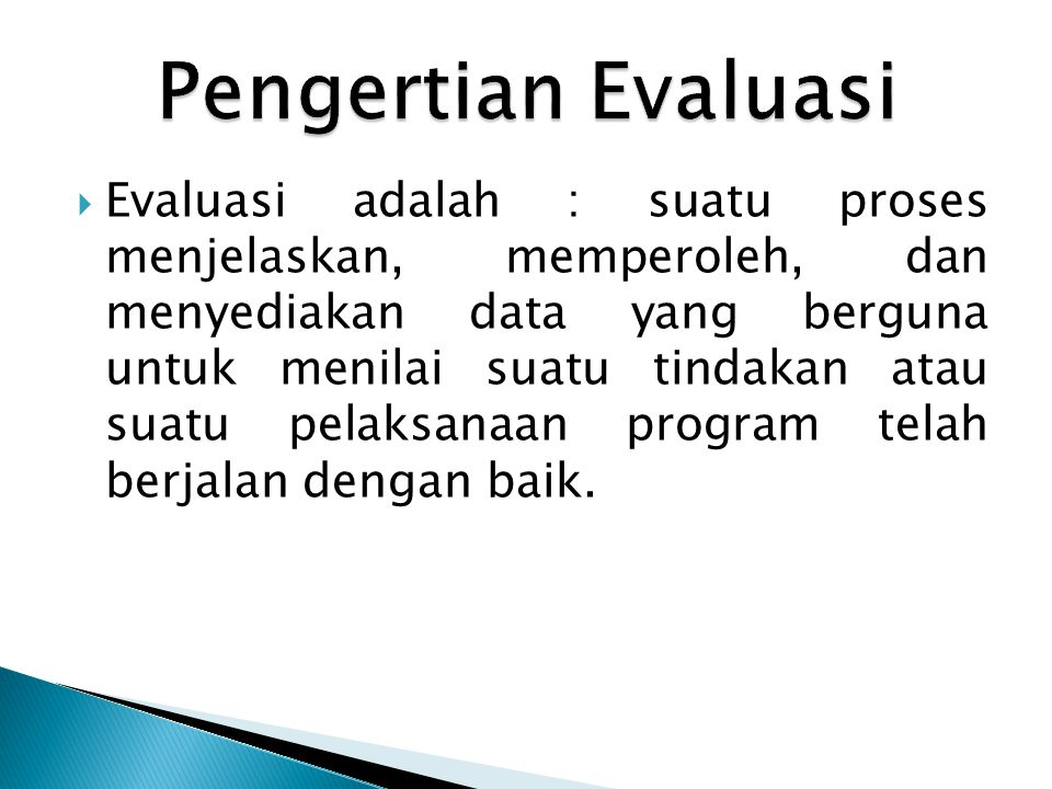  Evaluasi adalah : suatu proses menjelaskan, memperoleh, dan menyediakan data yang berguna untuk menilai suatu tindakan atau suatu pelaksanaan progra