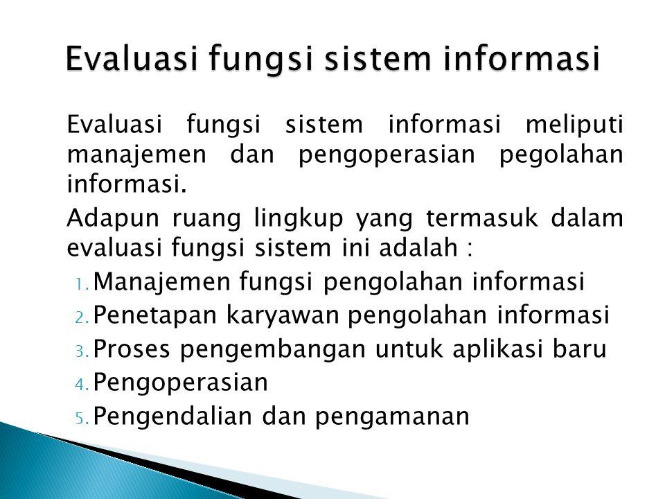 Evaluasi fungsi sistem informasi meliputi manajemen dan pengoperasian pegolahan informasi. Adapun ruang lingkup yang termasuk dalam evaluasi fungsi si