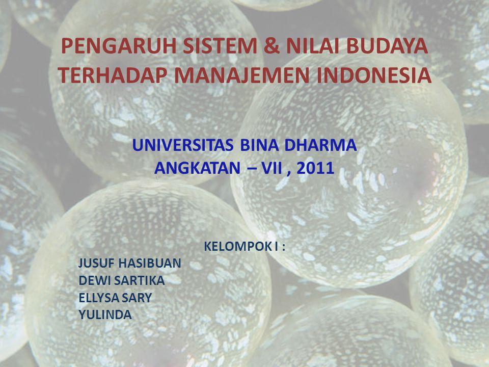 PENGARUH SISTEM & NILAI BUDAYA TERHADAP MANAJEMEN INDONESIA UNIVERSITAS BINA DHARMA ANGKATAN – VII, 2011 KELOMPOK I : JUSUF HASIBUAN DEWI SARTIKA ELLYSA SARY YULINDA