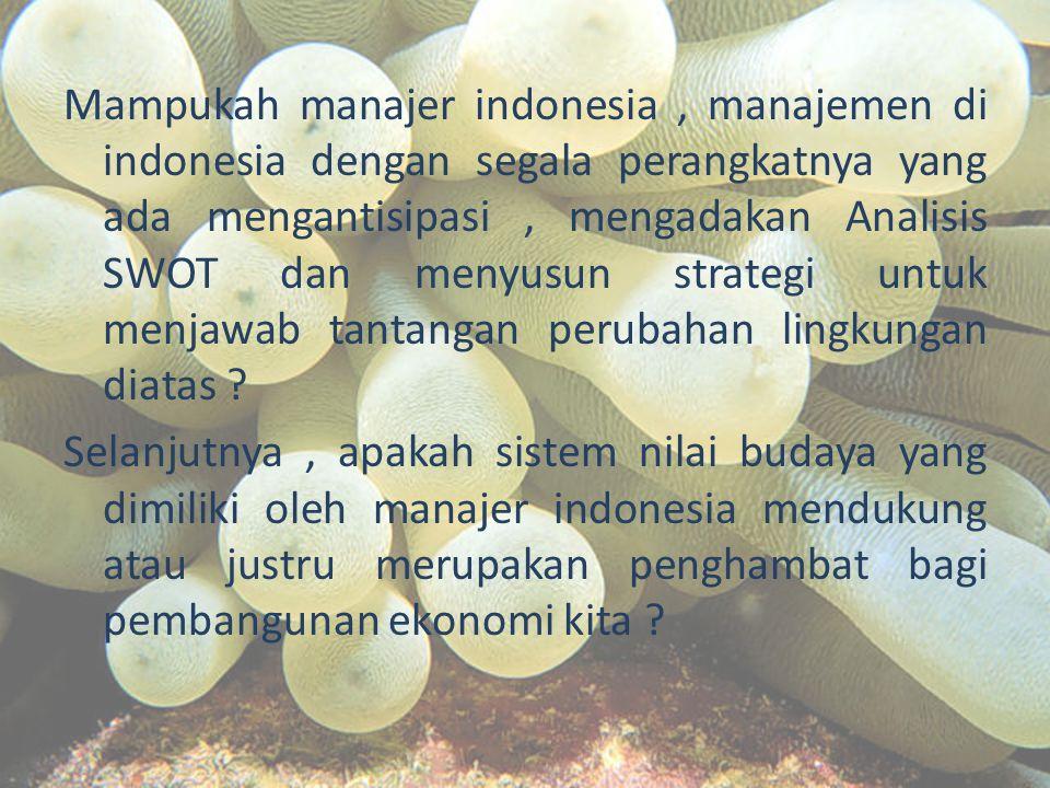 Mampukah manajer indonesia, manajemen di indonesia dengan segala perangkatnya yang ada mengantisipasi, mengadakan Analisis SWOT dan menyusun strategi untuk menjawab tantangan perubahan lingkungan diatas .