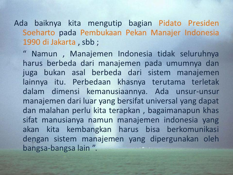 Ada baiknya kita mengutip bagian Pidato Presiden Soeharto pada Pembukaan Pekan Manajer Indonesia 1990 di Jakarta, sbb ; Namun, Manajemen Indonesia tidak seluruhnya harus berbeda dari manajemen pada umumnya dan juga bukan asal berbeda dari sistem manajemen lainnya itu.