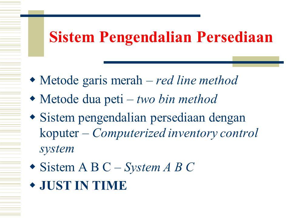 Sistem Pengendalian Persediaan  Metode garis merah – red line method  Metode dua peti – two bin method  Sistem pengendalian persediaan dengan koputer – Computerized inventory control system  Sistem A B C – System A B C  JUST IN TIME