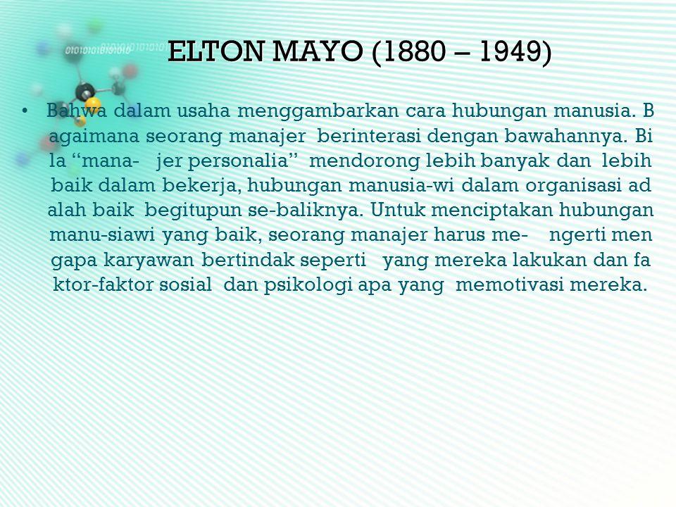 """ELTON MAYO (1880 – 1949) •Bahwa dalam usaha menggambarkan cara hubungan manusia. B agaimana seorang manajer berinterasi dengan bawahannya. Bi la """"mana"""