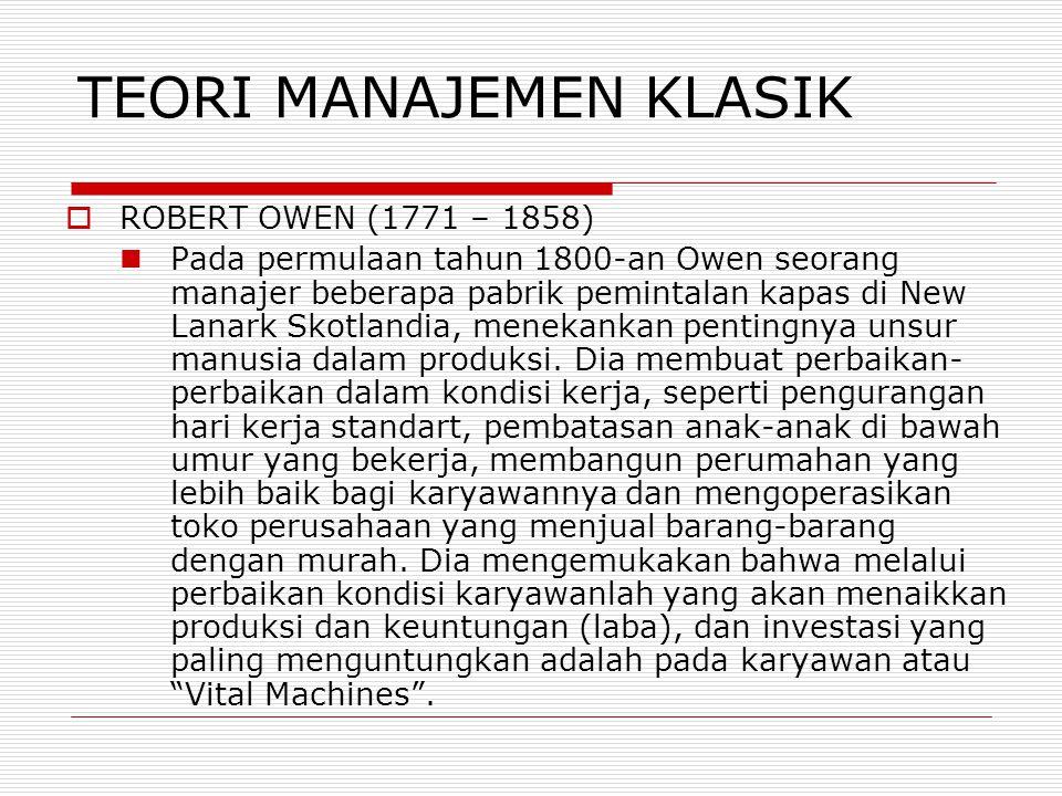 TEORI MANAJEMEN KLASIK  ROBERT OWEN (1771 – 1858)  Pada permulaan tahun 1800-an Owen seorang manajer beberapa pabrik pemintalan kapas di New Lanark