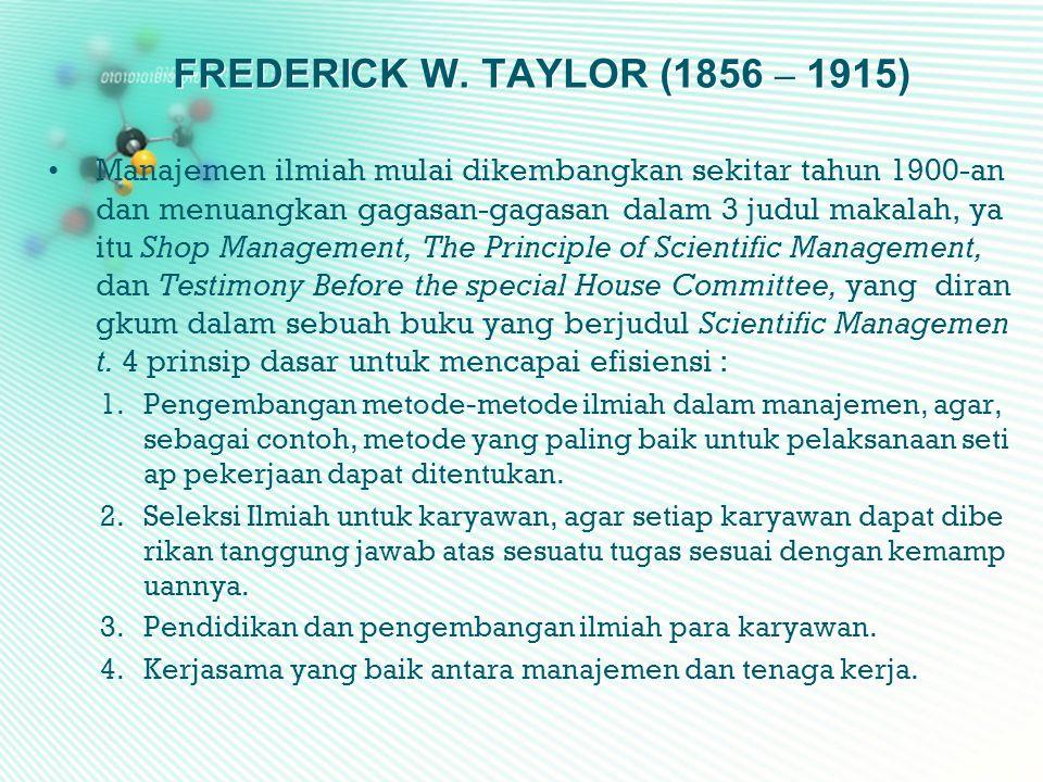 FREDERICK W. TAYLOR (1856 – 1915) •Manajemen ilmiah mulai dikembangkan sekitar tahun 1900-an dan menuangkan gagasan-gagasan dalam 3 judul makalah, ya