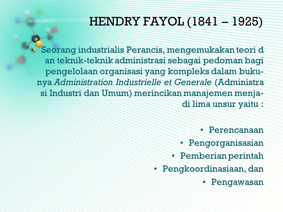 HENDRY FAYOL (1841 – 1925) •Seorang industrialis Perancis, mengemukakan teori d an teknik-teknik administrasi sebagai pedoman bagi pengelolaan organis