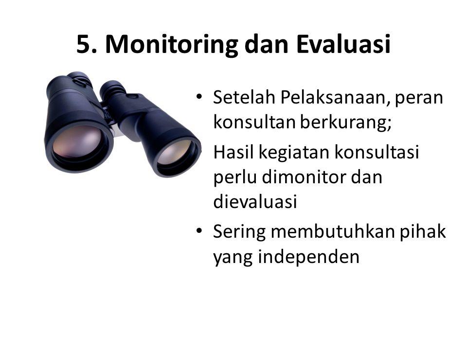 5. Monitoring dan Evaluasi • Setelah Pelaksanaan, peran konsultan berkurang; • Hasil kegiatan konsultasi perlu dimonitor dan dievaluasi • Sering membu