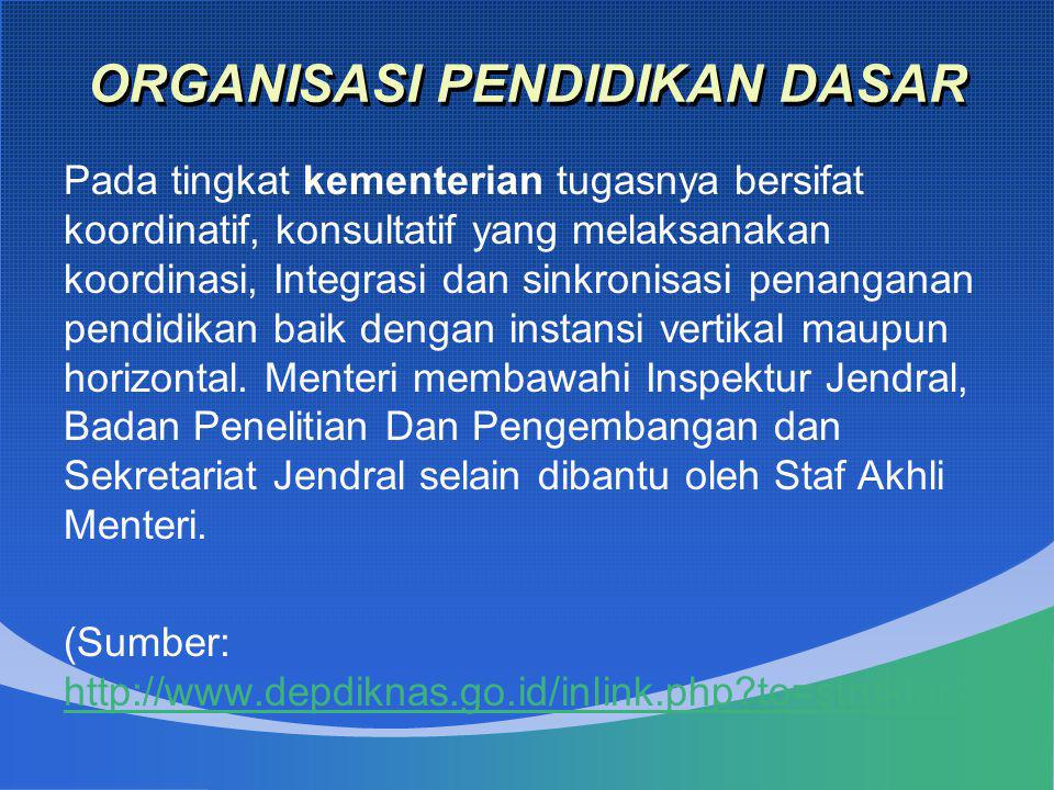 ORGANISASI PENDIDIKAN DASAR Pada tingkat kementerian tugasnya bersifat koordinatif, konsultatif yang melaksanakan koordinasi, Integrasi dan sinkronisa