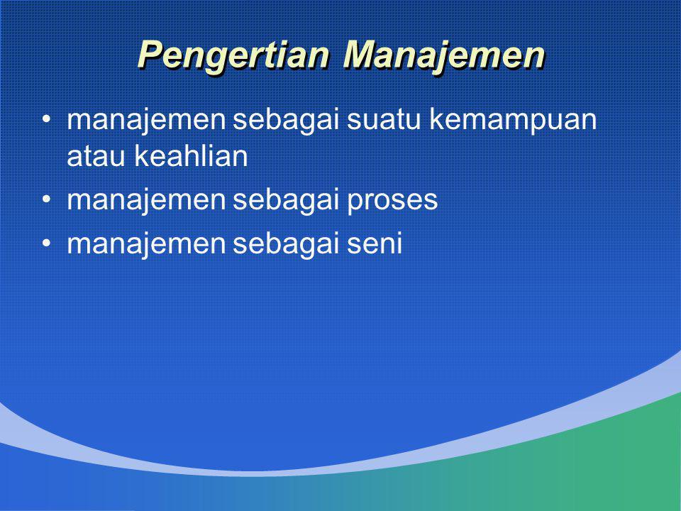 Pengertian Manajemen •manajemen sebagai suatu kemampuan atau keahlian •manajemen sebagai proses •manajemen sebagai seni