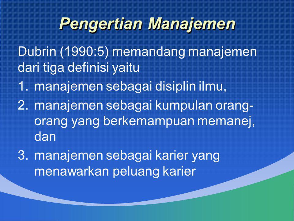 Pengertian Manajemen Dubrin (1990:5) memandang manajemen dari tiga definisi yaitu 1.manajemen sebagai disiplin ilmu, 2.manajemen sebagai kumpulan oran