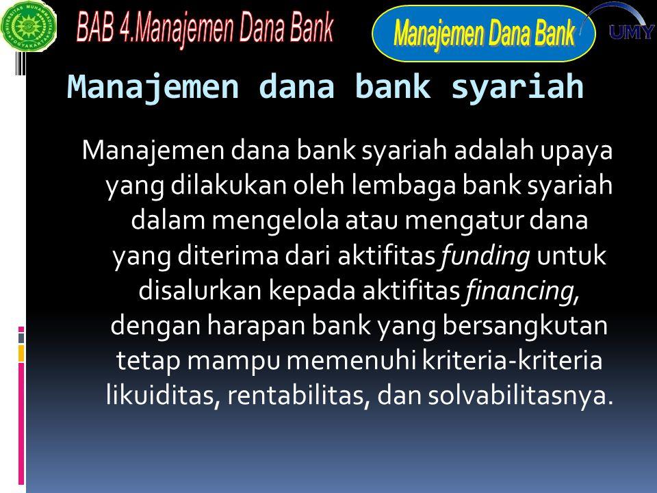 Manajemen dana bank syariah Manajemen dana bank syariah adalah upaya yang dilakukan oleh lembaga bank syariah dalam mengelola atau mengatur dana yang diterima dari aktifitas funding untuk disalurkan kepada aktifitas financing, dengan harapan bank yang bersangkutan tetap mampu memenuhi kriteria-kriteria likuiditas, rentabilitas, dan solvabilitasnya.