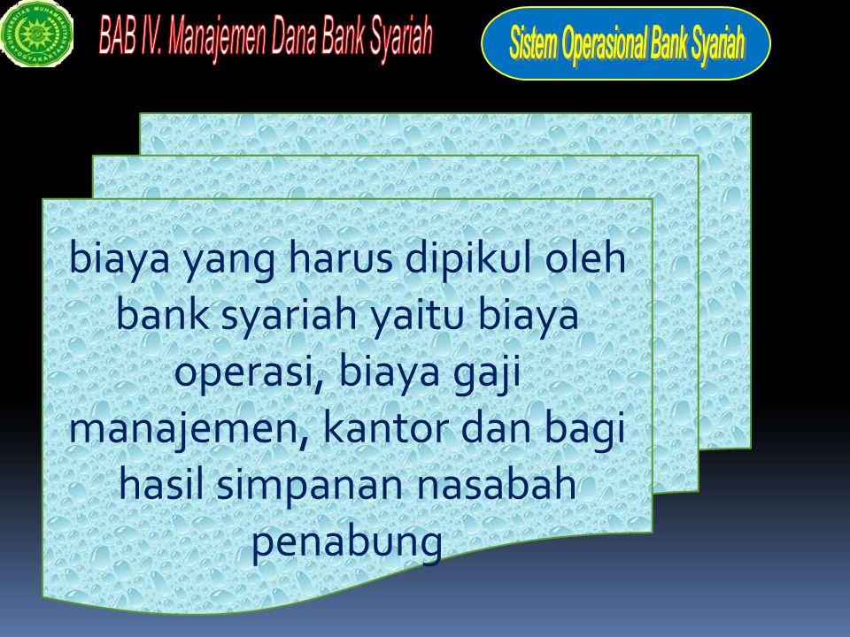 biaya yang harus dipikul oleh bank syariah yaitu biaya operasi, biaya gaji manajemen, kantor dan bagi hasil simpanan nasabah penabung
