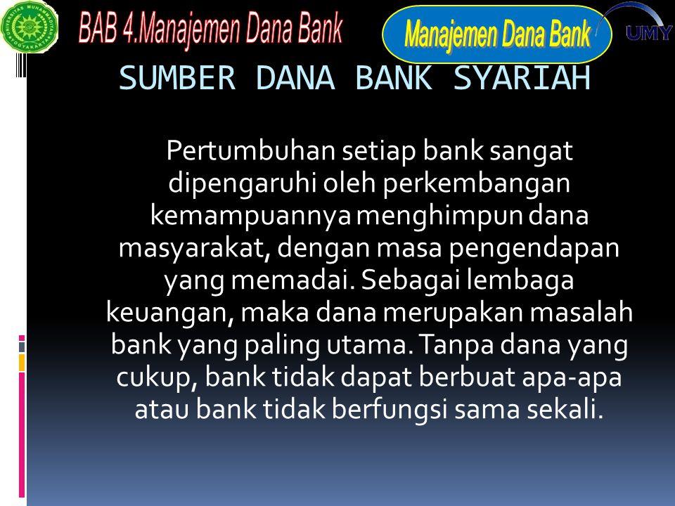 SUMBER DANA BANK SYARIAH Pertumbuhan setiap bank sangat dipengaruhi oleh perkembangan kemampuannya menghimpun dana masyarakat, dengan masa pengendapan yang memadai.