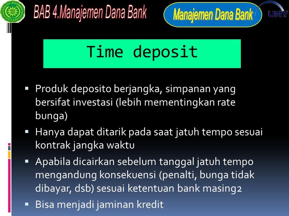Time deposit  Produk deposito berjangka, simpanan yang bersifat investasi (lebih mementingkan rate bunga)  Hanya dapat ditarik pada saat jatuh tempo sesuai kontrak jangka waktu  Apabila dicairkan sebelum tanggal jatuh tempo mengandung konsekuensi (penalti, bunga tidak dibayar, dsb) sesuai ketentuan bank masing2  Bisa menjadi jaminan kredit