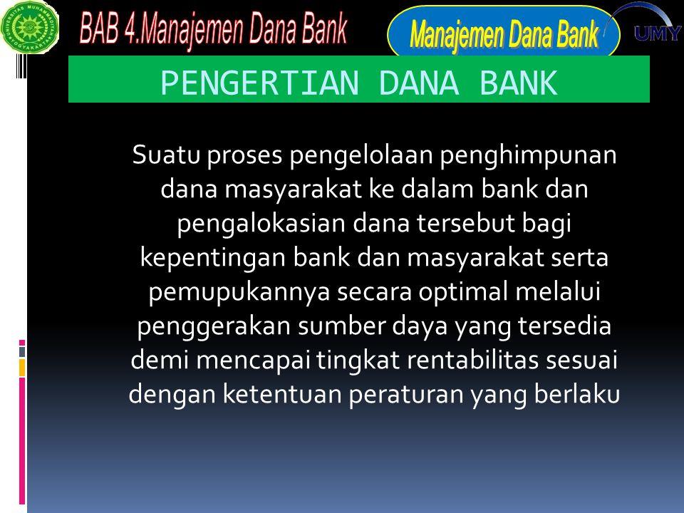 PENGERTIAN DANA BANK Suatu proses pengelolaan penghimpunan dana masyarakat ke dalam bank dan pengalokasian dana tersebut bagi kepentingan bank dan masyarakat serta pemupukannya secara optimal melalui penggerakan sumber daya yang tersedia demi mencapai tingkat rentabilitas sesuai dengan ketentuan peraturan yang berlaku