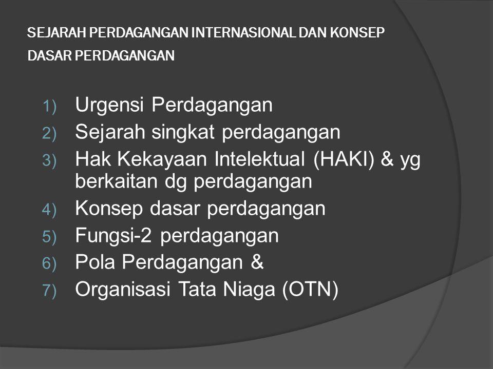 SEJARAH PERDAGANGAN INTERNASIONAL DAN KONSEP DASAR PERDAGANGAN 1) Urgensi Perdagangan 2) Sejarah singkat perdagangan 3) Hak Kekayaan Intelektual (HAKI) & yg berkaitan dg perdagangan 4) Konsep dasar perdagangan 5) Fungsi-2 perdagangan 6) Pola Perdagangan & 7) Organisasi Tata Niaga (OTN)