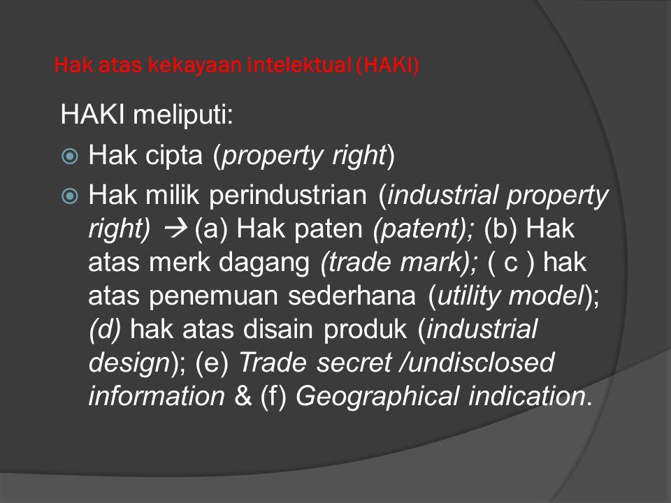 Hak atas kekayaan intelektual (HAKI) HAKI meliputi:  Hak cipta (property right)  Hak milik perindustrian (industrial property right)  (a) Hak paten (patent); (b) Hak atas merk dagang (trade mark); ( c ) hak atas penemuan sederhana (utility model); (d) hak atas disain produk (industrial design); (e) Trade secret /undisclosed information & (f) Geographical indication.