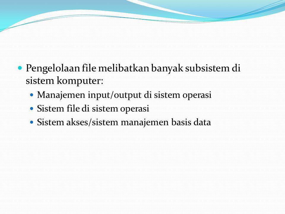  Pengelolaan file melibatkan banyak subsistem di sistem komputer:  Manajemen input/output di sistem operasi  Sistem file di sistem operasi  Sistem