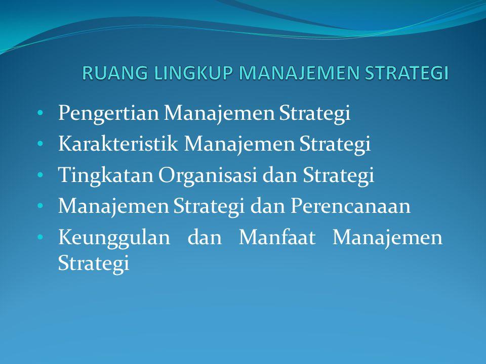 • Pengertian Manajemen Strategi • Karakteristik Manajemen Strategi • Tingkatan Organisasi dan Strategi • Manajemen Strategi dan Perencanaan • Keunggul