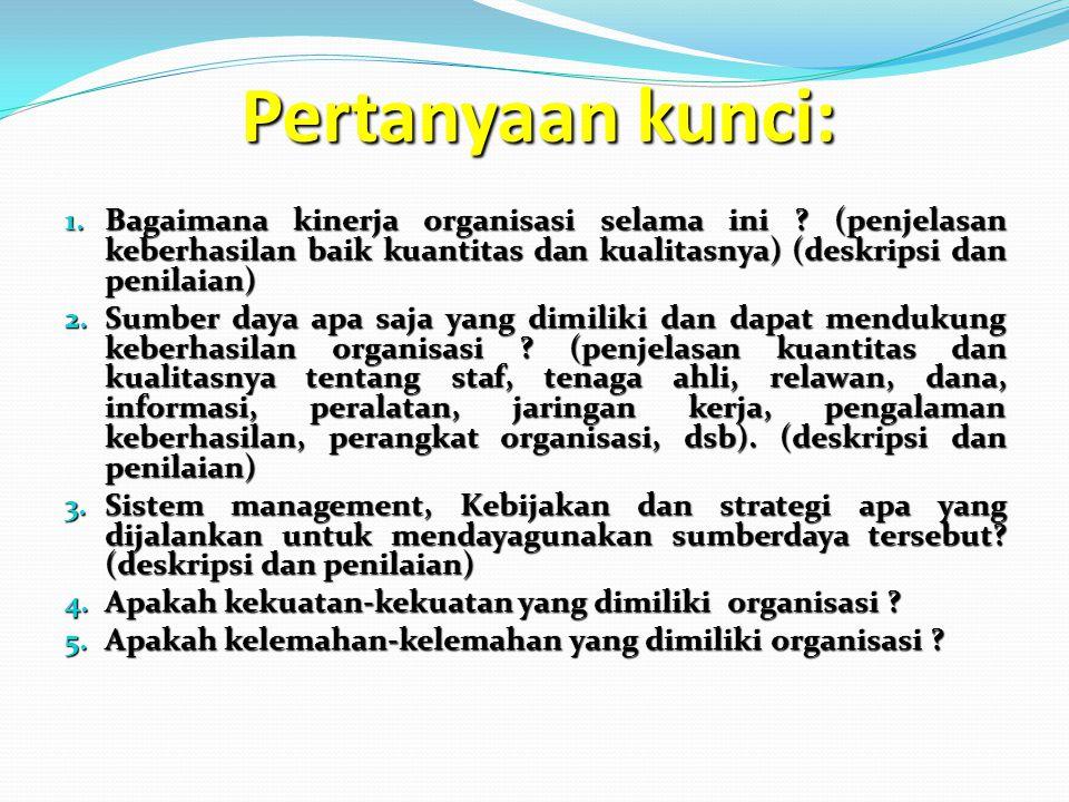 Pertanyaan kunci: 1. Bagaimana kinerja organisasi selama ini ? (penjelasan keberhasilan baik kuantitas dan kualitasnya) (deskripsi dan penilaian) 2. S