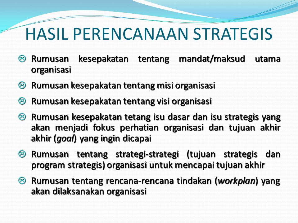 HASIL PERENCANAAN STRATEGIS L Rumusan kesepakatan tentang mandat/maksud utama organisasi L Rumusan kesepakatan tentang misi organisasi L Rumusan kesep