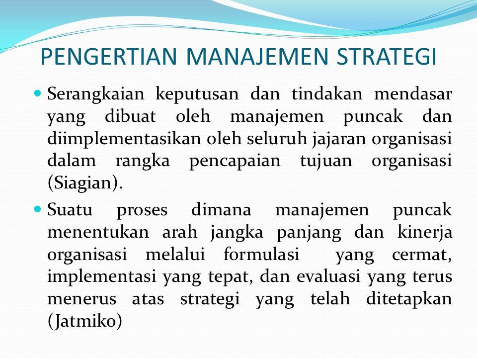 PENGERTIAN MANAJEMEN STRATEGI  Serangkaian keputusan dan tindakan mendasar yang dibuat oleh manajemen puncak dan diimplementasikan oleh seluruh jajar