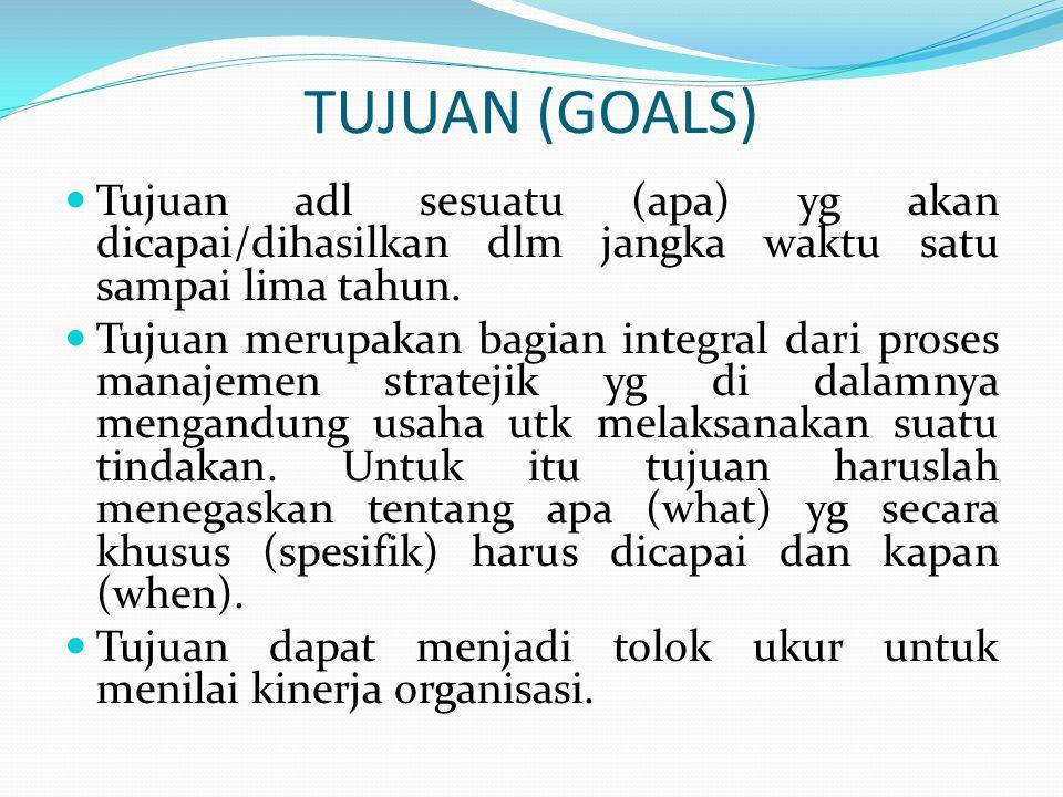 TUJUAN (GOALS)  Tujuan adl sesuatu (apa) yg akan dicapai/dihasilkan dlm jangka waktu satu sampai lima tahun.  Tujuan merupakan bagian integral dari