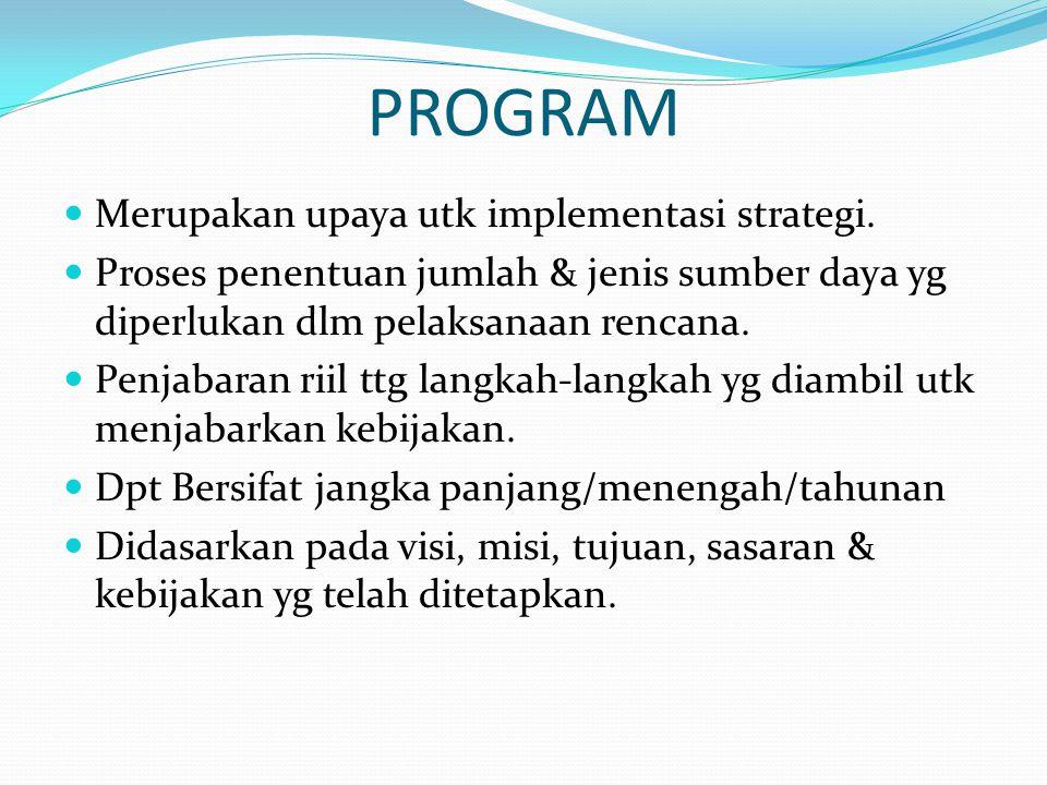 PROGRAM  Merupakan upaya utk implementasi strategi.  Proses penentuan jumlah & jenis sumber daya yg diperlukan dlm pelaksanaan rencana.  Penjabaran
