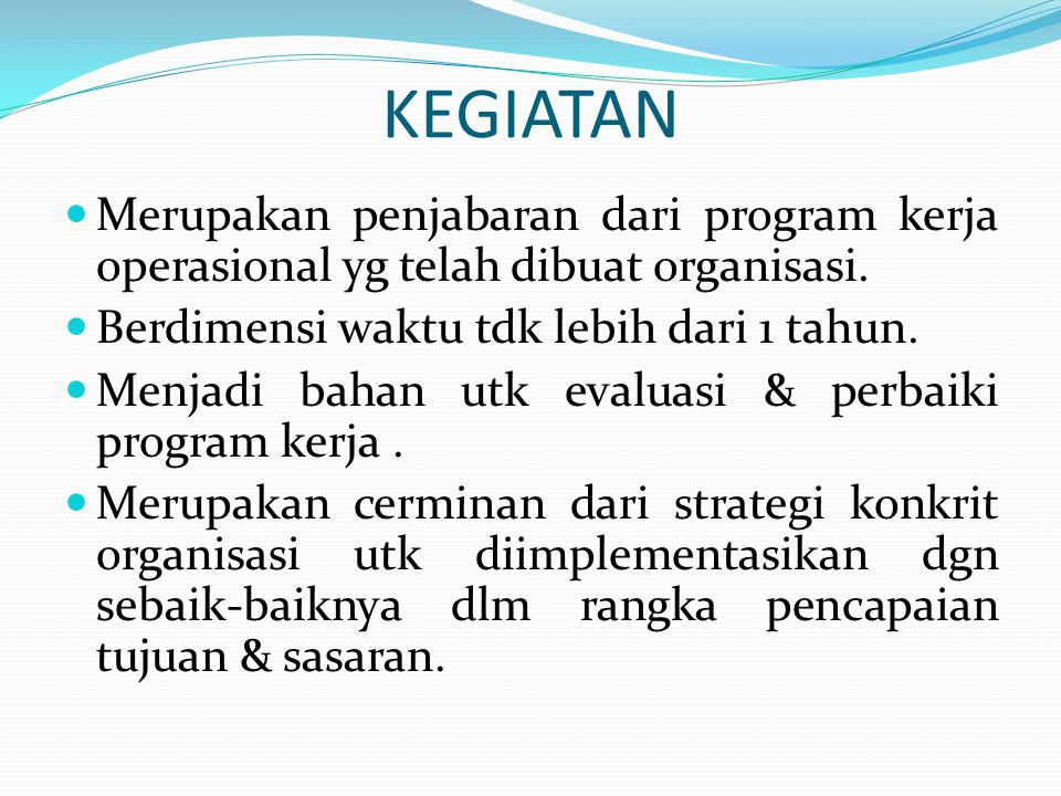 KEGIATAN  Merupakan penjabaran dari program kerja operasional yg telah dibuat organisasi.  Berdimensi waktu tdk lebih dari 1 tahun.  Menjadi bahan