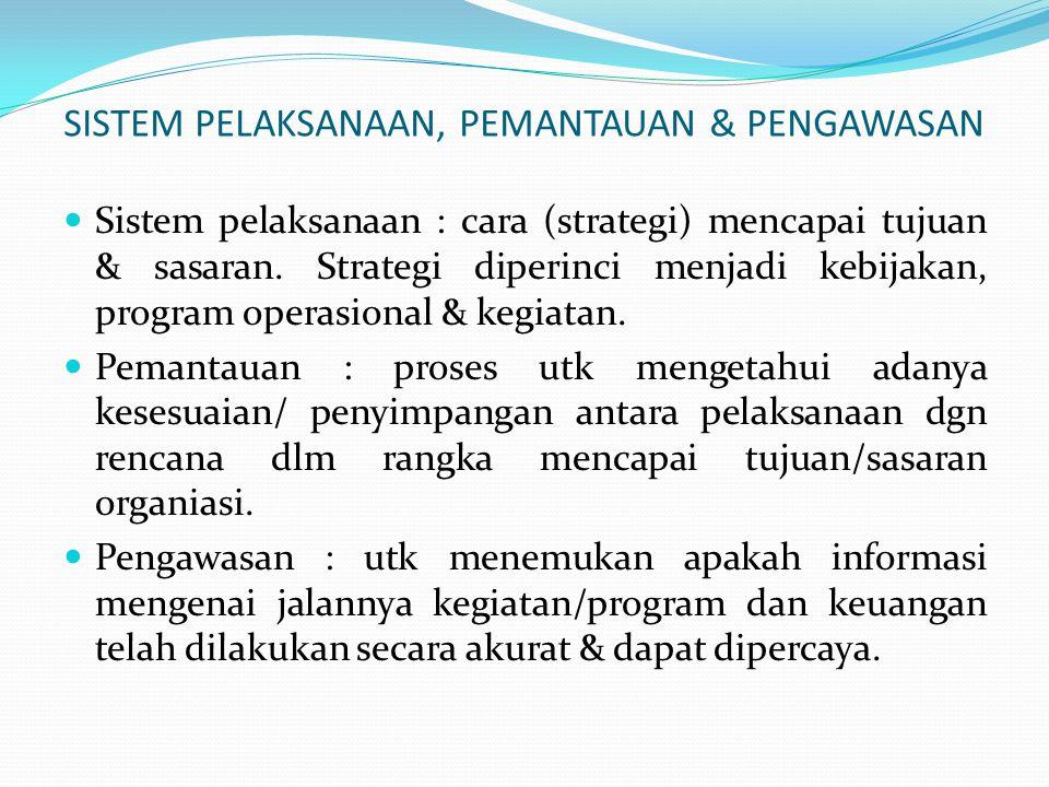 SISTEM PELAKSANAAN, PEMANTAUAN & PENGAWASAN  Sistem pelaksanaan : cara (strategi) mencapai tujuan & sasaran. Strategi diperinci menjadi kebijakan, pr