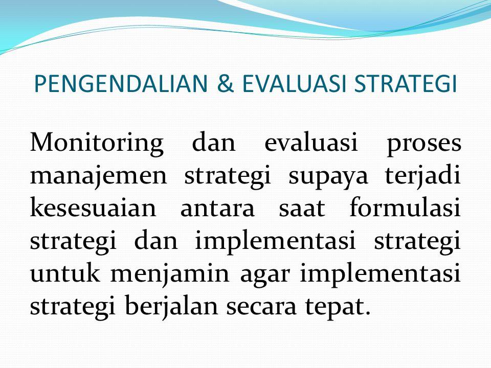 PENGENDALIAN & EVALUASI STRATEGI Monitoring dan evaluasi proses manajemen strategi supaya terjadi kesesuaian antara saat formulasi strategi dan implem