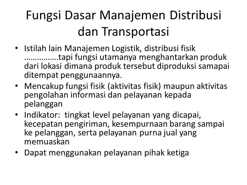 Fungsi Dasar Manajemen Distribusi dan Transportasi • Istilah lain Manajemen Logistik, distribusi fisik …………….tapi fungsi utamanya menghantarkan produk dari lokasi dimana produk tersebut diproduksi samapai ditempat penggunaannya.
