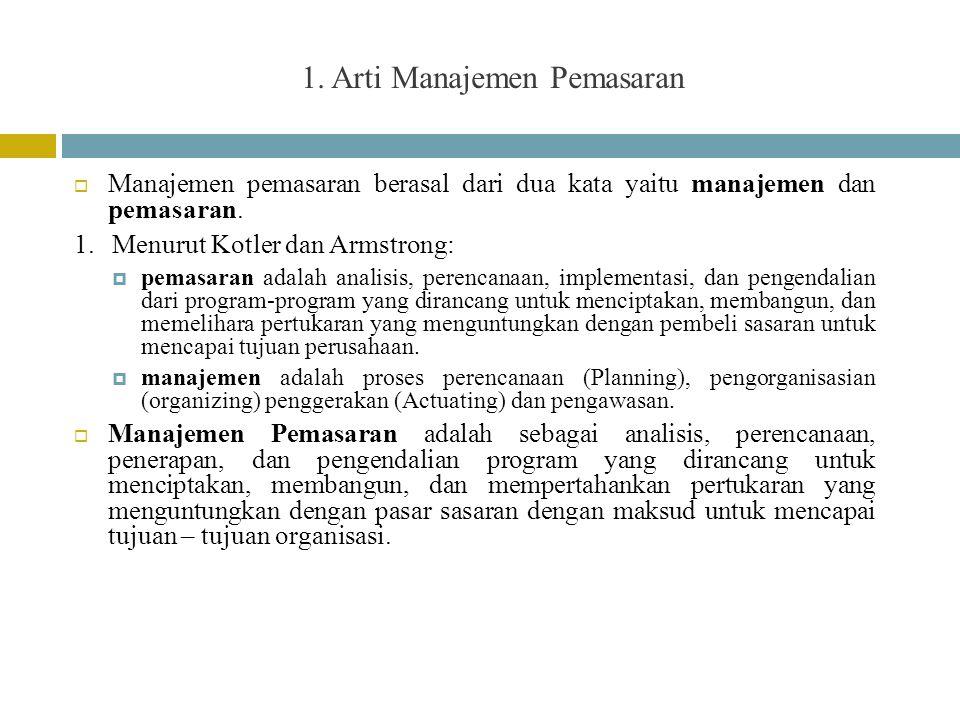 1. Arti Manajemen Pemasaran  Manajemen pemasaran berasal dari dua kata yaitu manajemen dan pemasaran. 1.Menurut Kotler dan Armstrong:  pemasaran ada