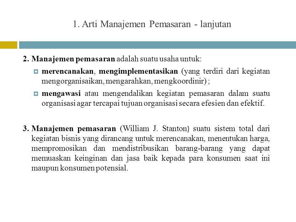 1. Arti Manajemen Pemasaran - lanjutan 2.Manajemen pemasaran adalah suatu usaha untuk:  merencanakan, mengimplementasikan (yang terdiri dari kegiatan
