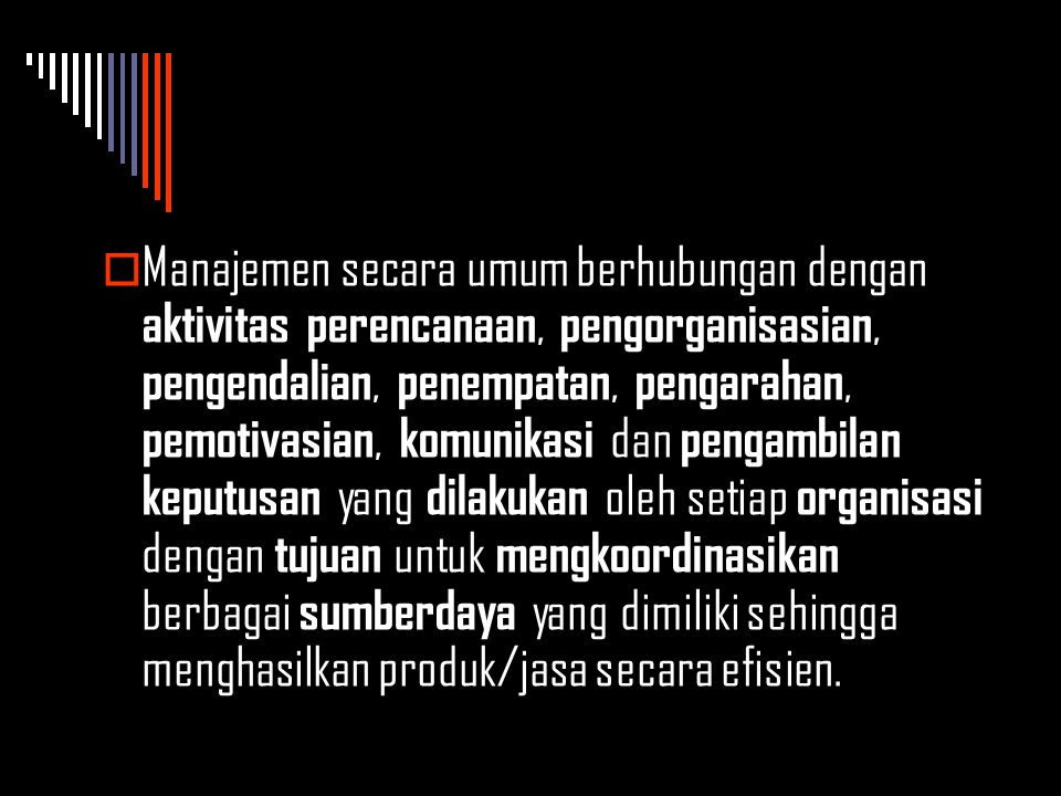  Manajemen secara umum berhubungan dengan aktivitas perencanaan, pengorganisasian, pengendalian, penempatan, pengarahan, pemotivasian, komunikasi dan pengambilan keputusan yang dilakukan oleh setiap organisasi dengan tujuan untuk mengkoordinasikan berbagai sumberdaya yang dimiliki sehingga menghasilkan produk/jasa secara efisien.