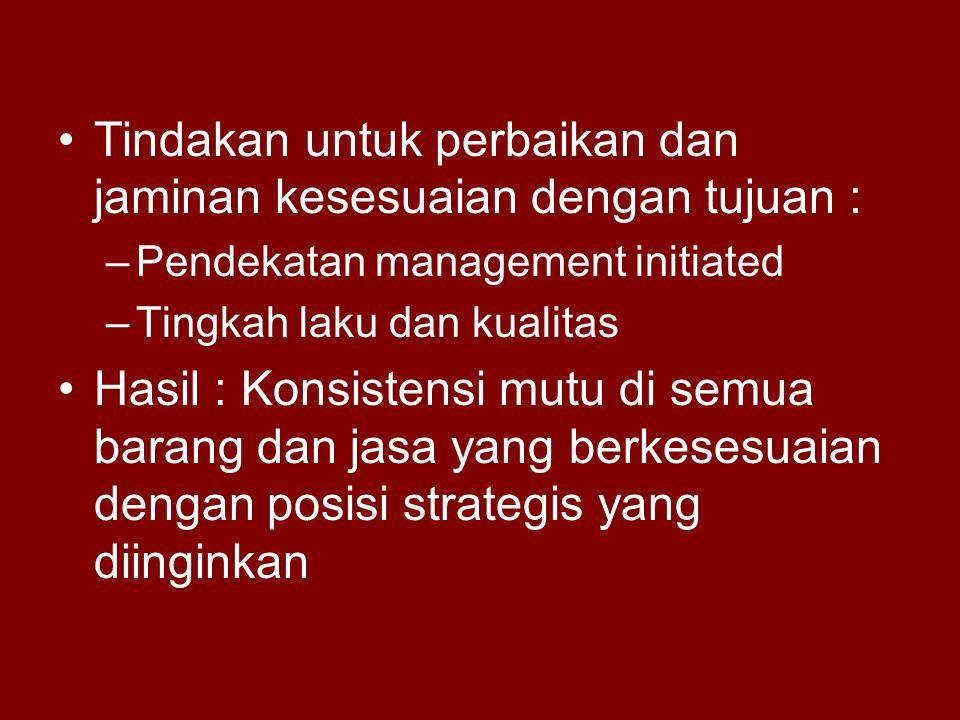 •Tindakan untuk perbaikan dan jaminan kesesuaian dengan tujuan : –Pendekatan management initiated –Tingkah laku dan kualitas •Hasil : Konsistensi mutu di semua barang dan jasa yang berkesesuaian dengan posisi strategis yang diinginkan