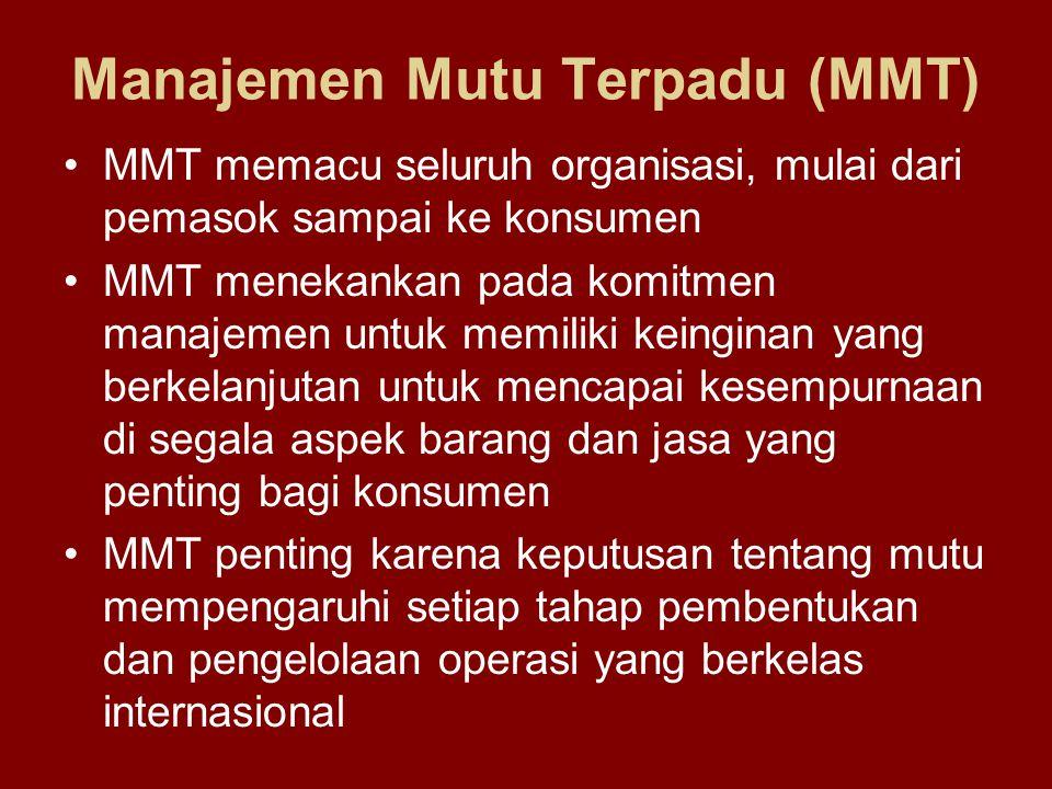 Manajemen Mutu Terpadu (MMT) •MMT memacu seluruh organisasi, mulai dari pemasok sampai ke konsumen •MMT menekankan pada komitmen manajemen untuk memiliki keinginan yang berkelanjutan untuk mencapai kesempurnaan di segala aspek barang dan jasa yang penting bagi konsumen •MMT penting karena keputusan tentang mutu mempengaruhi setiap tahap pembentukan dan pengelolaan operasi yang berkelas internasional