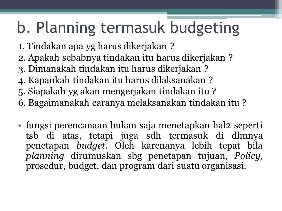 b. Planning termasuk budgeting 1. Tindakan apa yg harus dikerjakan ? 2. Apakah sebabnya tindakan itu harus dikerjakan ? 3. Dimanakah tindakan itu haru