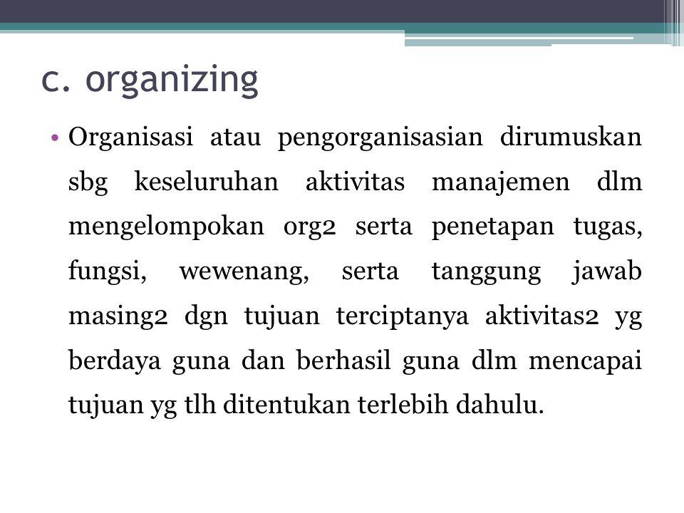 c. organizing •Organisasi atau pengorganisasian dirumuskan sbg keseluruhan aktivitas manajemen dlm mengelompokan org2 serta penetapan tugas, fungsi, w