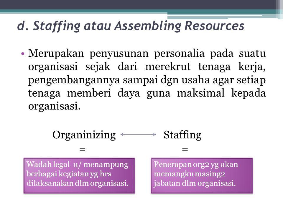 d. Staffing atau Assembling Resources •Merupakan penyusunan personalia pada suatu organisasi sejak dari merekrut tenaga kerja, pengembangannya sampai