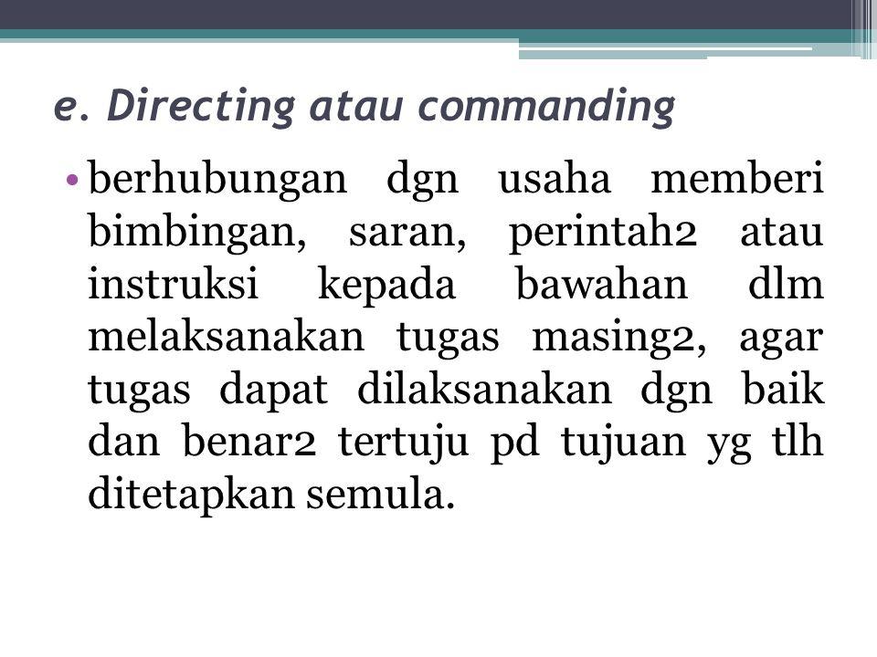 e. Directing atau commanding •berhubungan dgn usaha memberi bimbingan, saran, perintah2 atau instruksi kepada bawahan dlm melaksanakan tugas masing2,