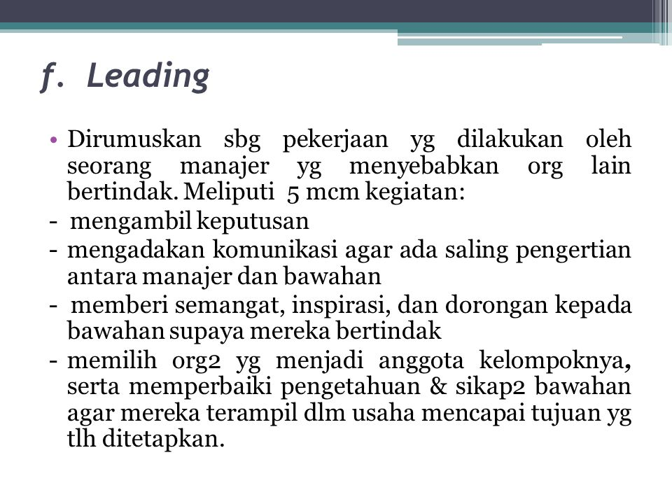 f. Leading •Dirumuskan sbg pekerjaan yg dilakukan oleh seorang manajer yg menyebabkan org lain bertindak. Meliputi 5 mcm kegiatan: - mengambil keputus