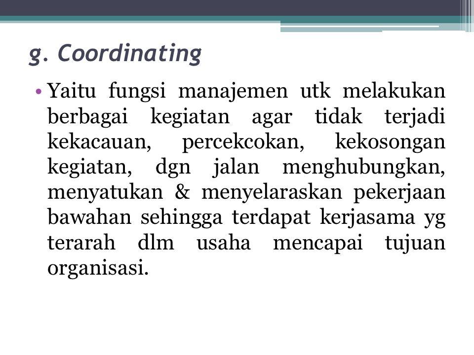 g. Coordinating •Yaitu fungsi manajemen utk melakukan berbagai kegiatan agar tidak terjadi kekacauan, percekcokan, kekosongan kegiatan, dgn jalan meng