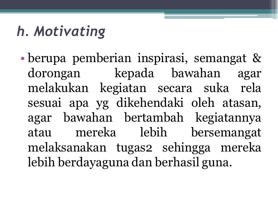 h. Motivating •berupa pemberian inspirasi, semangat & dorongan kepada bawahan agar melakukan kegiatan secara suka rela sesuai apa yg dikehendaki oleh