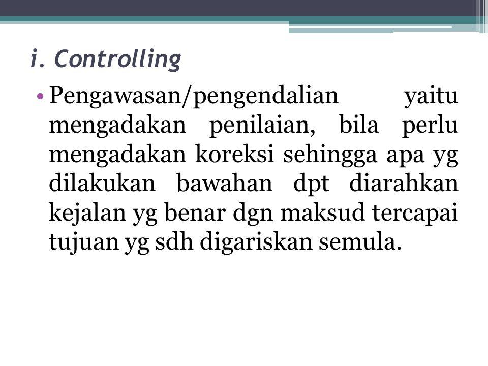 i. Controlling •Pengawasan/pengendalian yaitu mengadakan penilaian, bila perlu mengadakan koreksi sehingga apa yg dilakukan bawahan dpt diarahkan keja