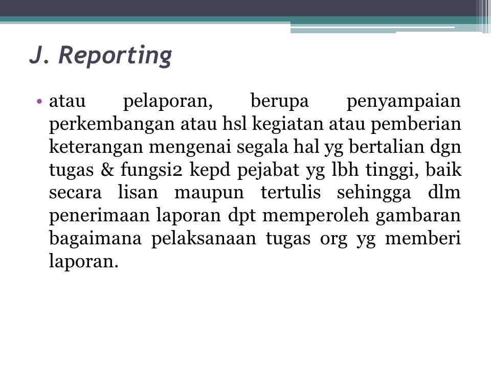 J. Reporting •atau pelaporan, berupa penyampaian perkembangan atau hsl kegiatan atau pemberian keterangan mengenai segala hal yg bertalian dgn tugas &